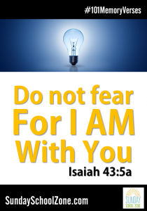 """Do not fear for I am with you."" (Isaiah 43:5a) Find 101 easy to memorize Bible verses for kids at Sunday School Zone!"