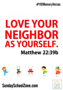 """Love your neighbor as yourself."" (Matthew 22:39b) Find 101 easy to memorize Bible verses at Sunday School Zone!"
