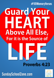 Guard your heart above all else, for it is the source of life. (Proverbs 4:23) Find 101 easy to memorize Bible verses at Sunday School Zone!