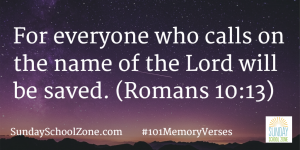 For everyone who calls on the name of the Lord will be saved. (Romans 10:13) Find more than 100 easy-to-memorize Bible verses at Sunday School Zone!
