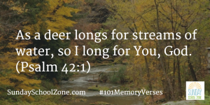 As a deer longs for streams of water, so I long for You, God. (Psalm 42:1) Find more than 100 easy-to-memorize Bible verses at Sunday School Zone!