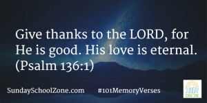 Give thanks to the LORD, for He is good. His love is eternal. (Psalm 136:1) Find more than 100 easy-to-memorize Bible verses at Sunday School Zone!