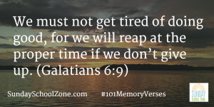 We must not get tired of doing good, for we will reap at the proper time if we don't give up. (Galatians 6:9) Find more than 100 easy-to-memorize Bible verses at Sunday School Zone!