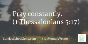 Pray constantly. (1 Thessalonians 5:17) Find more than 100 easy-to-memorize Bible verses at Sunday School Zone!