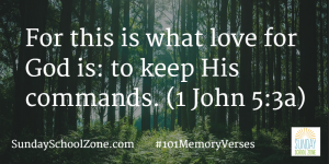 For this is what love for God is: to keep His commands. (1 John 5:3a) Find more than 100 easy-to-memorize Bible verses at Sunday School Zone!